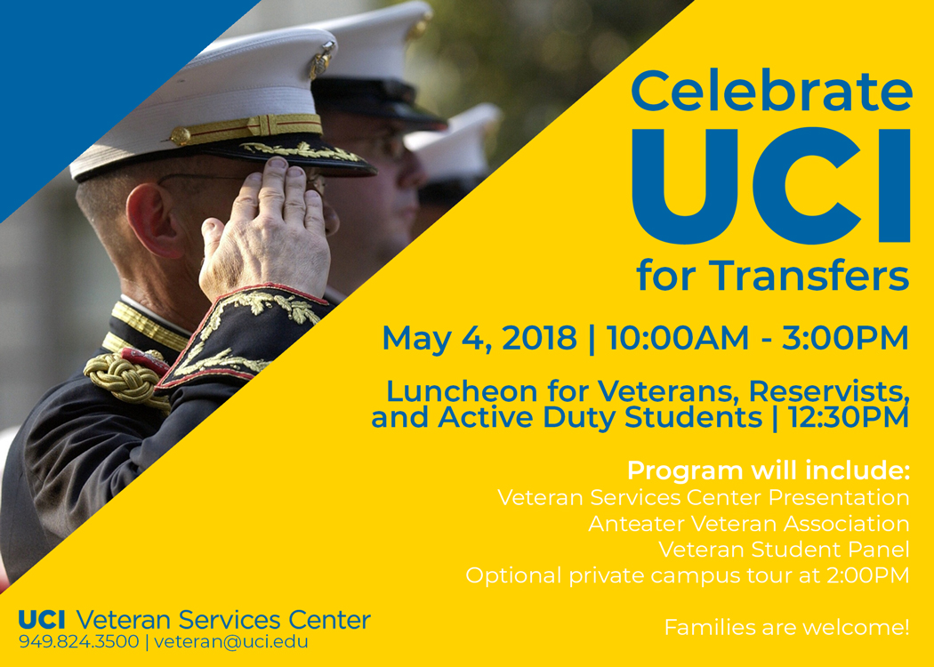 Celebrate UCI for Transfers | May 4, 2018 | 10:00AM-3:00PM | Luncheon for Veterans, Reservists & Active Duty Students | 12:30 PM | Program will include Veteran Services Center Presentation, Anteater Veteran Association, Veteran Student Panel, Optional Campus Tour at 2PM | Families are welcome! | UCI Veteran Services Center Logo | 949.824.3500 | veteran@uci.edu
