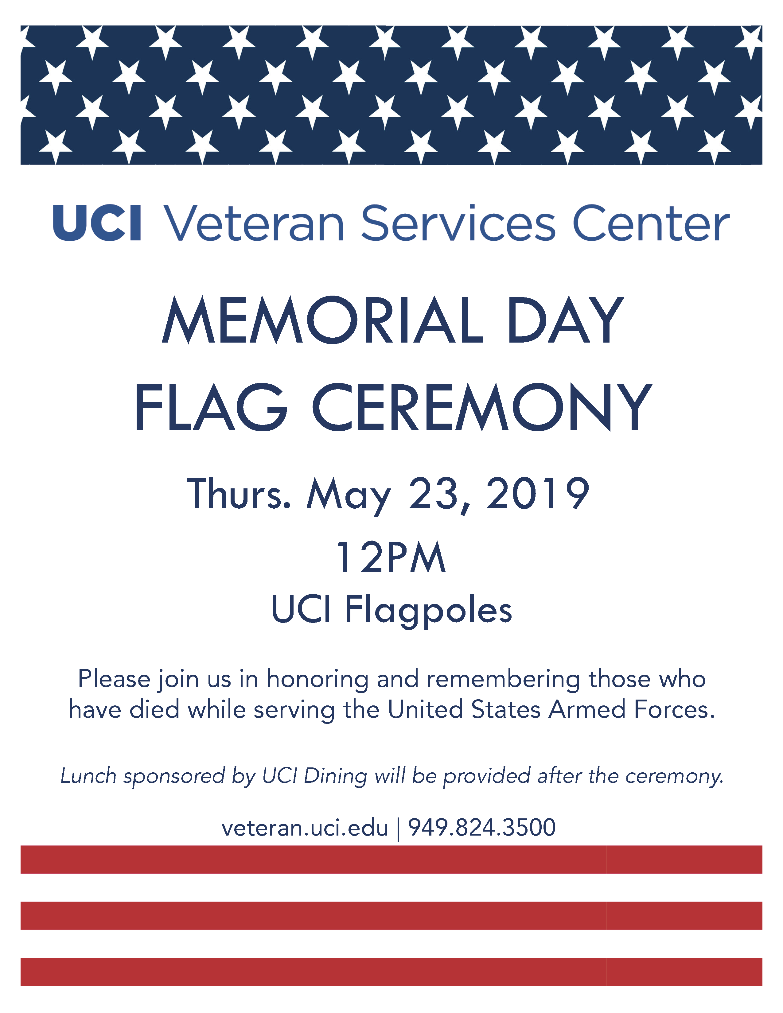 UCI Veteran Services Center Memorial Day Flag Ceremony Thurs. May 23, 2019 12PM UCI Flagpoles Please join us in honoring and remembering those who have died while serving the United State Armed Forces. Lunch sponsored by UCI Dining will be provided after the ceremony. veteran.uci.edu | 949.824.3500